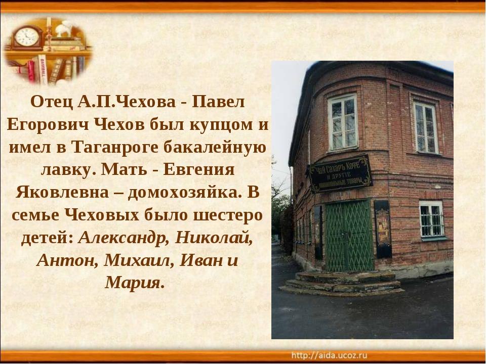 Отец А.П.Чехова - Павел Егорович Чехов был купцом и имел в Таганроге бакалейн...