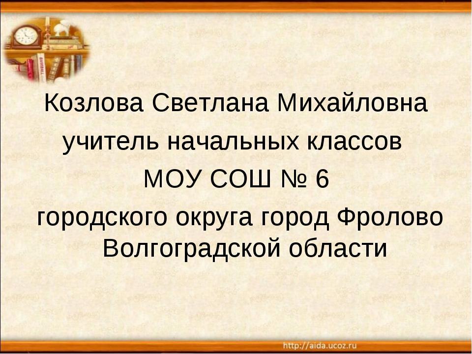 Козлова Светлана Михайловна учитель начальных классов МОУ СОШ № 6 городского...