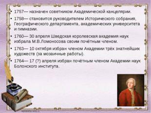 1757— назначен советником Академической канцелярии. 1758— становится руководи