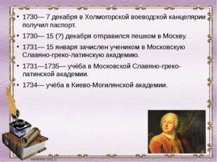 1730— 7 декабря в Холмогорской воеводской канцелярии получил паспорт. 1730— 1