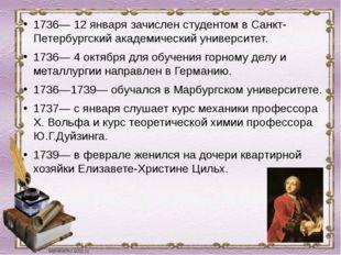 1736— 12 января зачислен студентом в Санкт-Петербургский академический универ