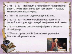 1748—1757— проводил в химической лаборатории работы по изготовлению цветных с