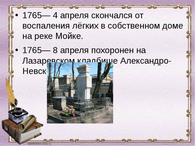 1765— 4 апреля скончался от воспаления лёгких в собственном доме на реке Мойк...
