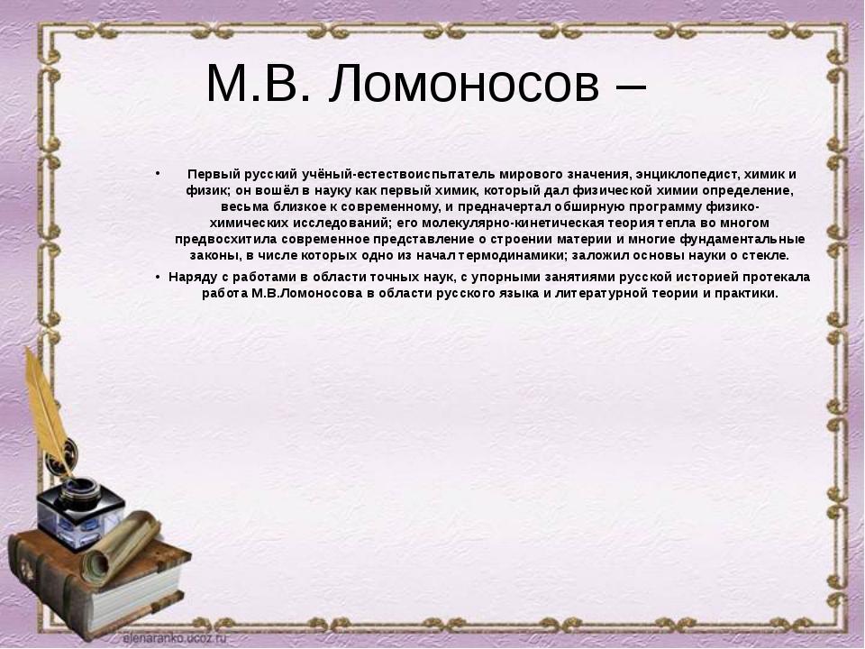 М.В. Ломоносов – Первый русский учёный-естествоиспытатель мирового значения,...