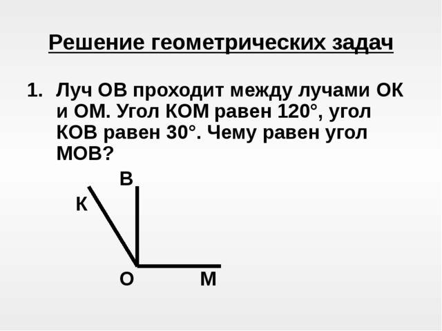 Решение геометрических задач Луч ОВ проходит между лучами ОК и ОМ. Угол КОМ...