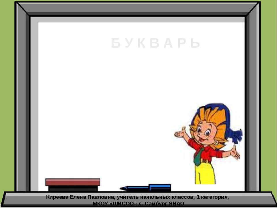 Б У К В А Р Ь Киреева Елена Павловна, учитель начальных классов, 1 категория,...