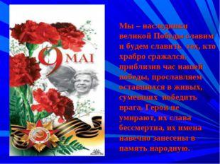 Мы – наследники великой Победы славим и будем славить тех, кто храбро сражалс
