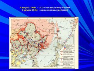 8 августа 1945г. – СССР объявил войну Японии 9 августа 1945г. - начало военны