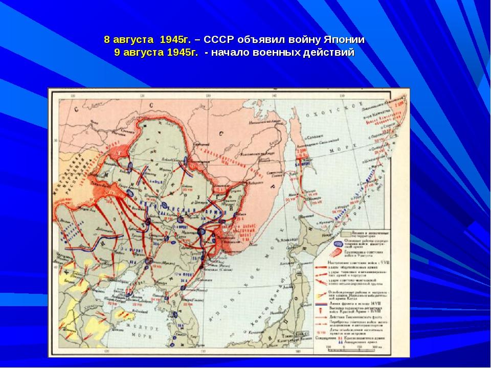 8 августа 1945г. – СССР объявил войну Японии 9 августа 1945г. - начало военны...