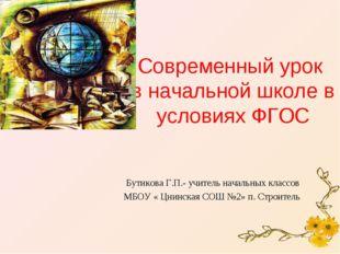 Современный урок в начальной школе в условиях ФГОС Бутикова Г.П.- учитель нач