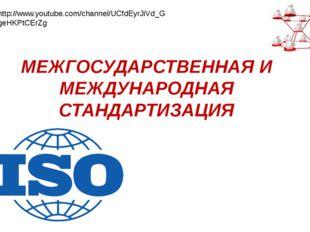 МЕЖГОСУДАРСТВЕННАЯ И МЕЖДУНАРОДНАЯ СТАНДАРТИЗАЦИЯ http://www.youtube.com/chan