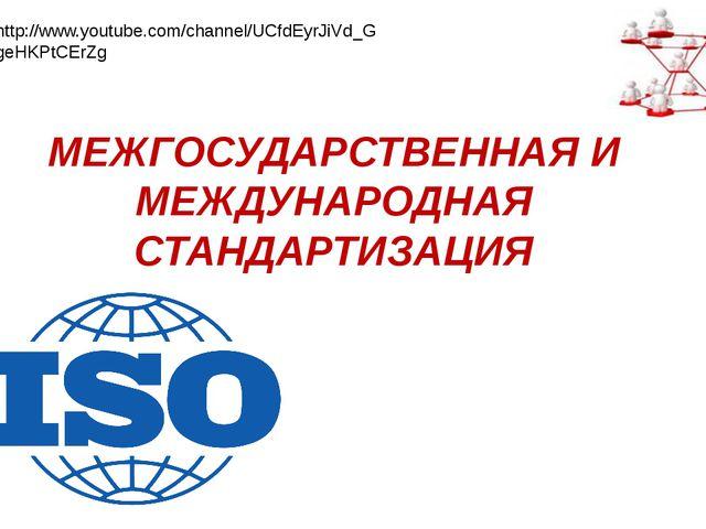 МЕЖГОСУДАРСТВЕННАЯ И МЕЖДУНАРОДНАЯ СТАНДАРТИЗАЦИЯ http://www.youtube.com/chan...