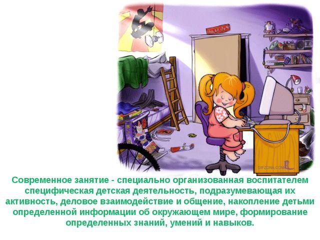 Современное занятие - специально организованная воспитателем специфическая де...