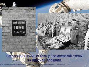 Похоронен Юрий Гагарин у Кремлёвской стены на Красной площади. ЦДО ГОБУ Воро
