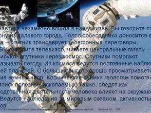 Космонавтика незаметно вошла в нашу жизнь. Вы говорите по телефону из далеког