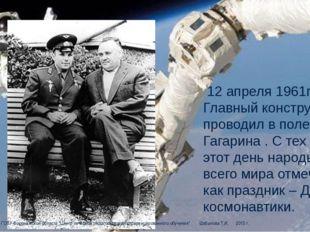 12 апреля 1961года Главный конструктор проводил в полет Ю.А. Гагарина . С те