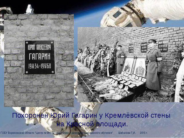 Похоронен Юрий Гагарин у Кремлёвской стены на Красной площади. ЦДО ГОБУ Воро...
