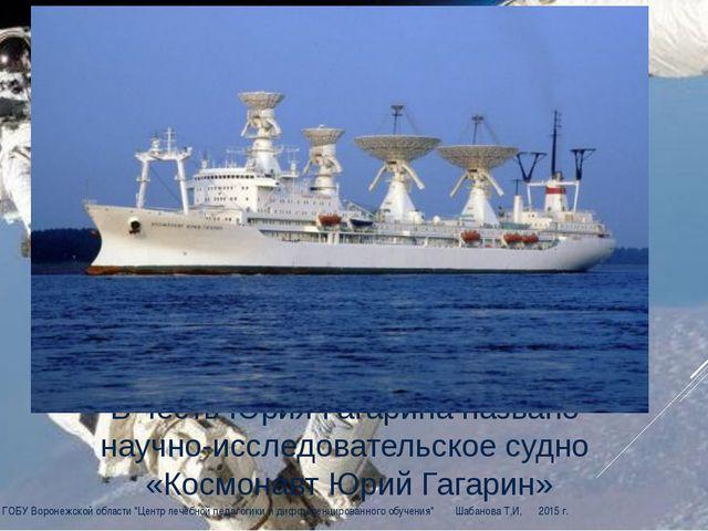 В честь Юрия Гагарина названо научно-исследовательское судно «Космонавт Юрий...