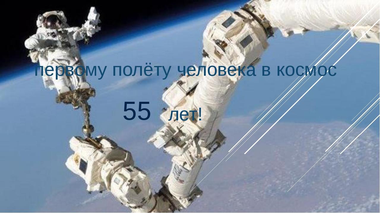 первому полёту человека в космос лет! 55