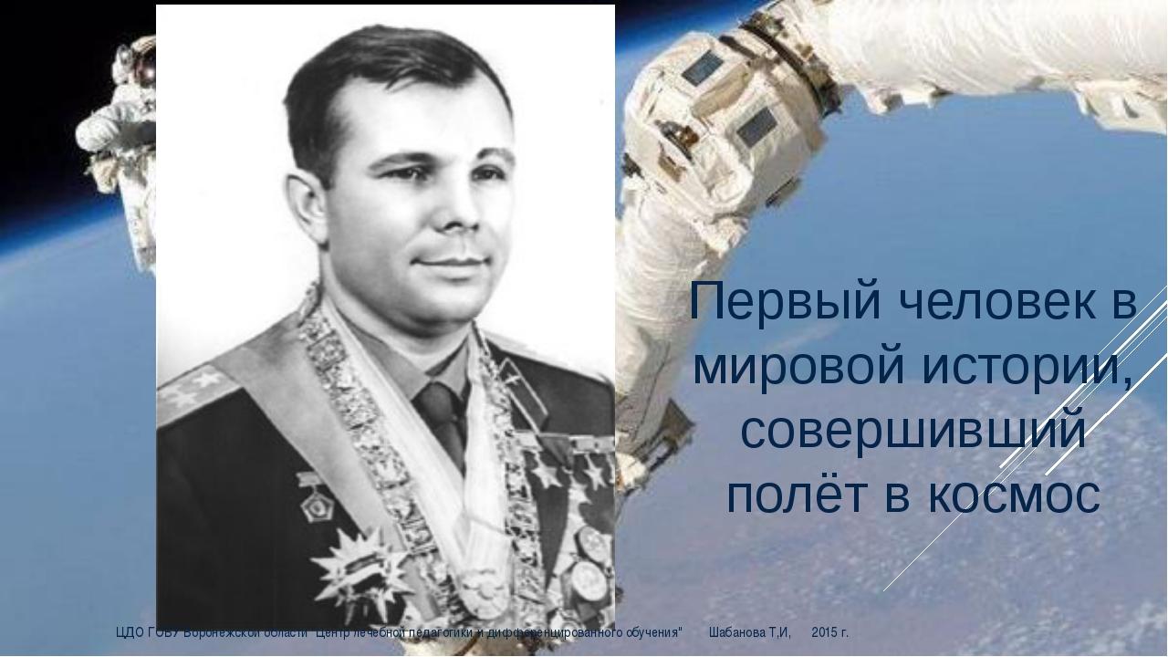 Первый человек в мировой истории, совершивший полёт в космос ЦДО ГОБУ Воронеж...