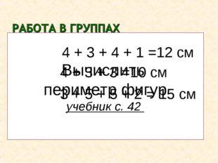 Р1 = Р2 = Р3 = Вычислить периметр фигур учебник с. 42 4 + 3 + 4 + 1 =12 см 4