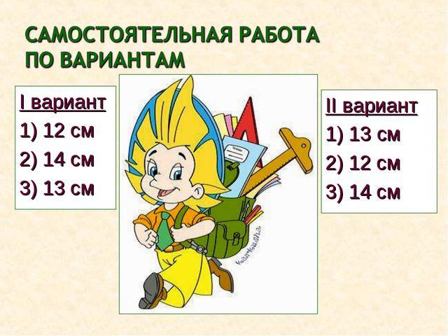 II вариант 1) 13 см 2) 12 см 3) 14 см I вариант 1) 12 см 2) 14 см 3) 13 см