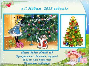 « С Новым 2015 годом!» Пусть будет Новый год Прекрасным, светлым, ярким! И вс
