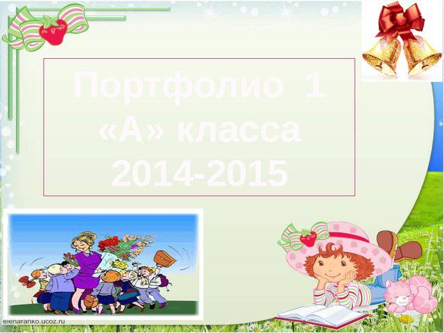 Портфолио 1 «А» класса 2014-2015