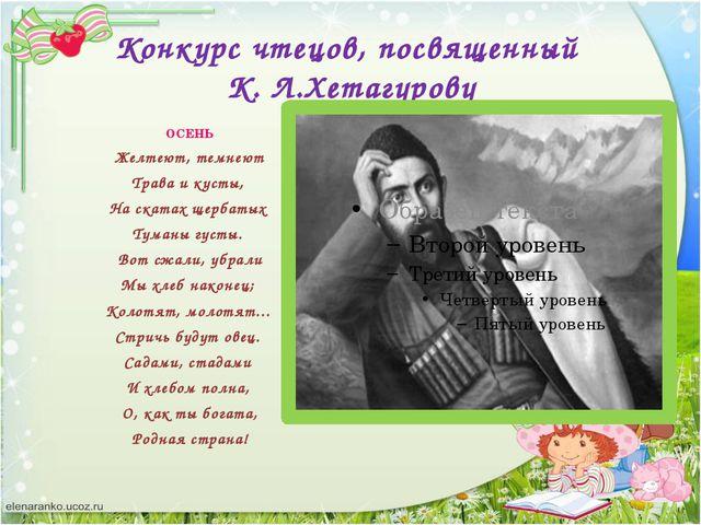 Конкурс чтецов, посвященный К. Л.Хетагурову ОСЕНЬ Желтеют, темнеют Трава и ку...