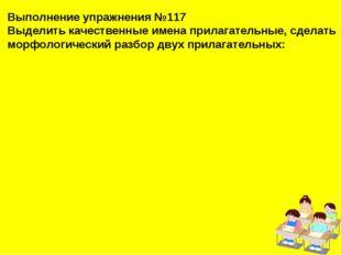 Выполнение упражнения №117 Выделить качественные имена прилагательные, сделат