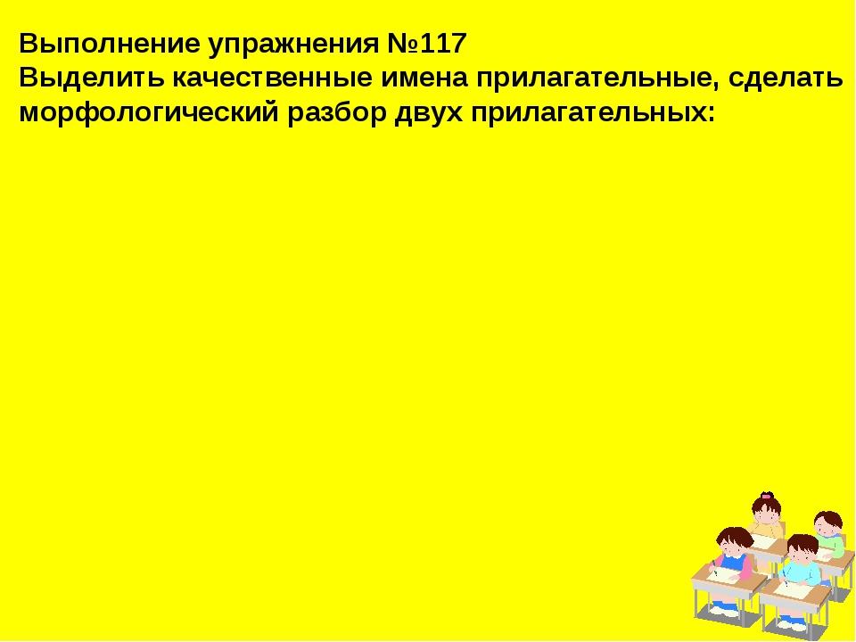 Выполнение упражнения №117 Выделить качественные имена прилагательные, сделат...
