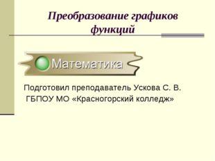 Преобразование графиков функций Подготовил преподаватель Ускова С. В. ГБПОУ М