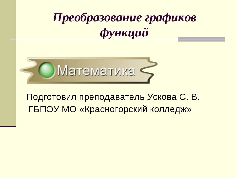 Преобразование графиков функций Подготовил преподаватель Ускова С. В. ГБПОУ М...