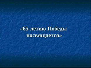 «65-летию Победы посвящается»
