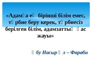 «Адамға ең бірінші білім емес, тәрбие беру керек, тәрбиесіз берілген білім,