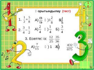 10 Қорытындылау (тест) 1. 2. А) Ә) Б) А) Ә) Б) 3. Есептеңіз: А) Ә) 1 Б)