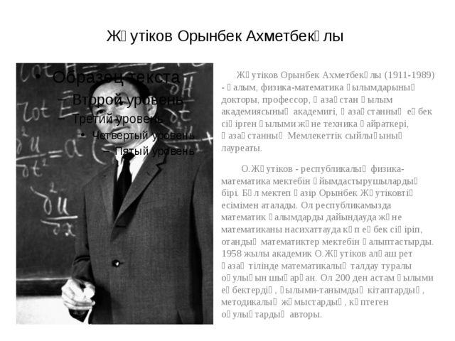 Жәутіков Орынбек Ахметбекұлы Жәутіков Орынбек Ахметбекұлы (1911-1989) - ғалым...
