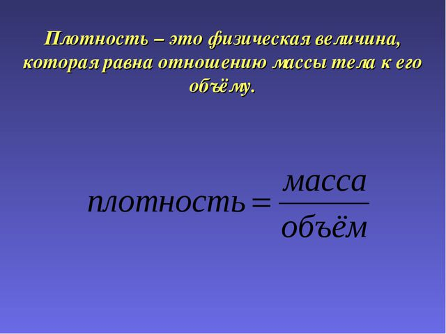 Плотность – это физическая величина, которая равна отношению массы тела к его...