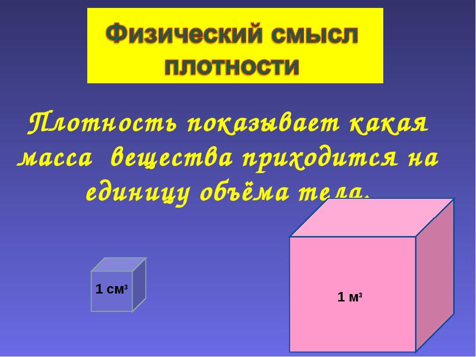 Плотность показывает какая масса вещества приходится на единицу объёма тела....
