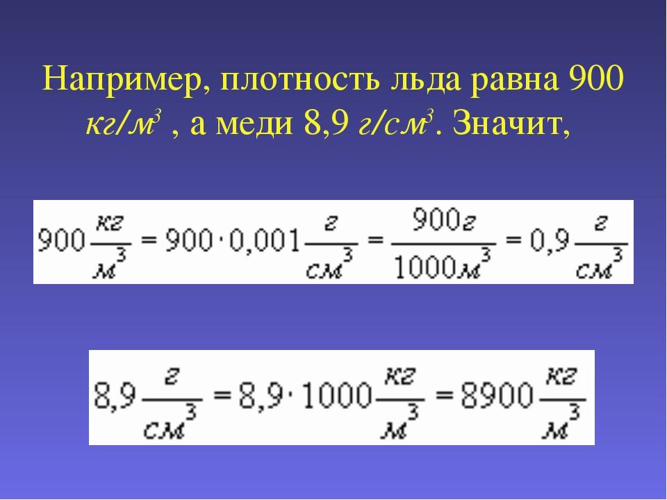 Например, плотность льда равна 900 кг/м3 , а меди 8,9 г/см3. Значит,