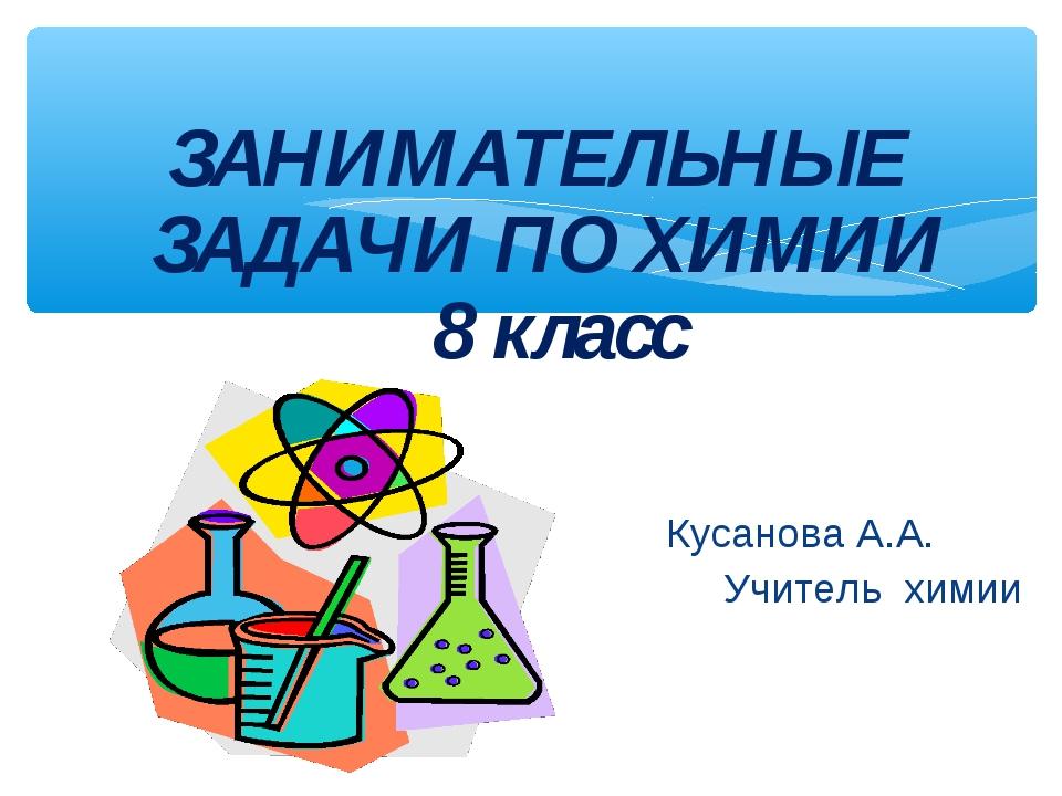 ЗАНИМАТЕЛЬНЫЕ ЗАДАЧИ ПО ХИМИИ 8 класс Кусанова А.А. Учитель химии
