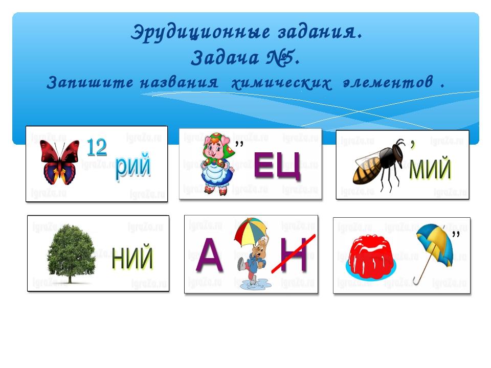 Эрудиционные задания. Задача №5. Запишите названия химических элементов .