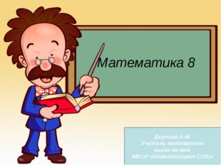 Математика 8 Дернова А.М. Учитель математики высш.кв.кат. МБОУ «Новотроицкая