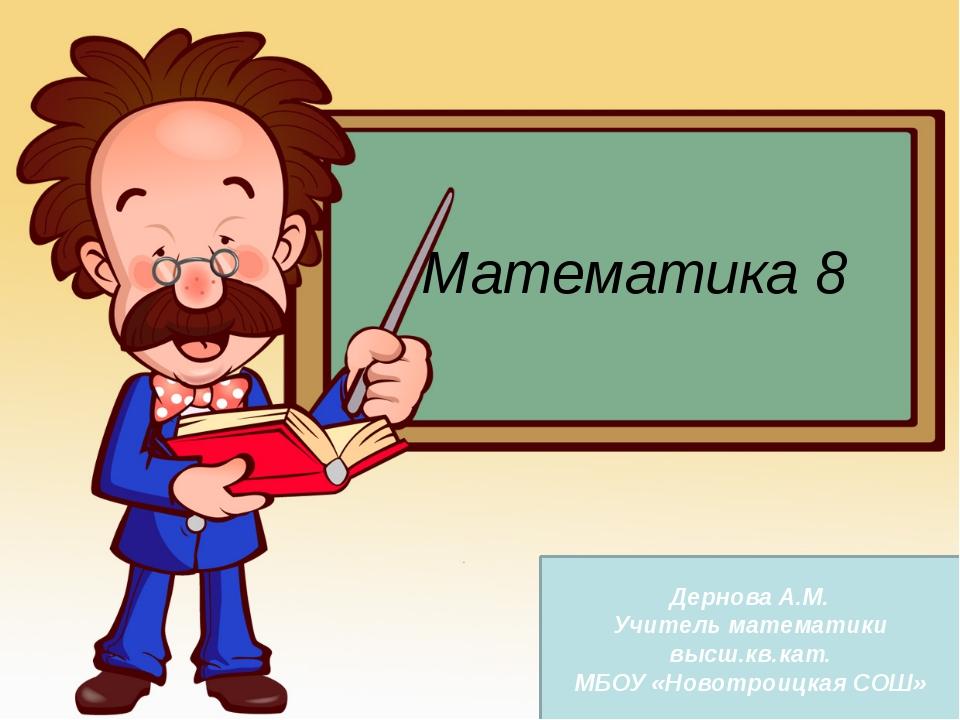 Математика 8 Дернова А.М. Учитель математики высш.кв.кат. МБОУ «Новотроицкая...