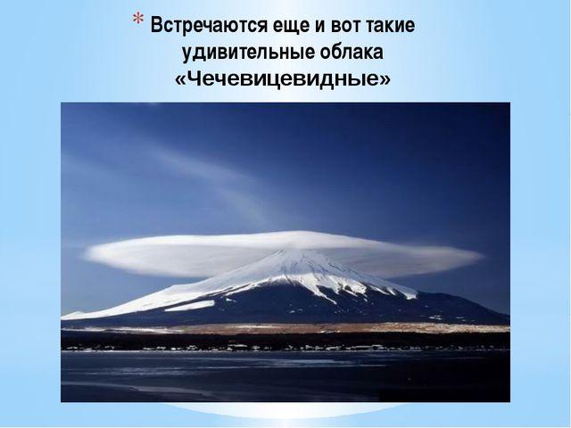 Встречаются еще и вот такие удивительные облака «Чечевицевидные»