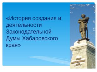 «История создания и деятельности Законодательной Думы Хабаровского края»