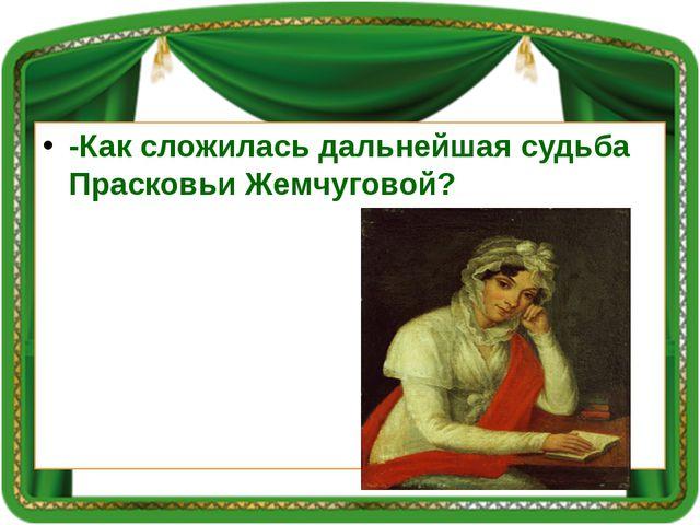 -Как сложилась дальнейшая судьба Прасковьи Жемчуговой?