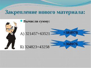 Закрепление нового материала: Вычисли сумму: А) 321457+63521 Б) 324823+43258