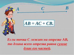Если точка С лежит на отрезке АВ, то длина всего отрезка равна сумме длин ег