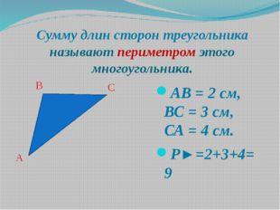 АВ = 2 см, ВС = 3 см, СА = 4 см. P►=2+3+4=9 B A C Сумму длин сторон треугольн